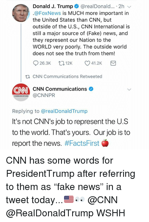 """cnn.com, Fake, and Memes: Donald J. Trump+ @realDonald...-2h  @FoxNews is MUCH more important in  the United States than CNN, but  outside of the U.S., CNN International is  still a major source of (Fake) news, and  they represent our Nation to the  WORLD very poorly. The outside world  does not see the truth from them!  926.3K t. 12K 41.2K  th CNN Communications Retweeted  CNN  CNN Communications  ons @CNNPR  Replying to @realDonaldTrump  It's not CNN's job to represent the U.S  to the world. That's yours. Our job is to  report the news. CNN has some words for PresidentTrump after referring to them as """"fake news"""" in a tweet today...🇺🇸👀 @CNN @RealDonaldTrump WSHH"""