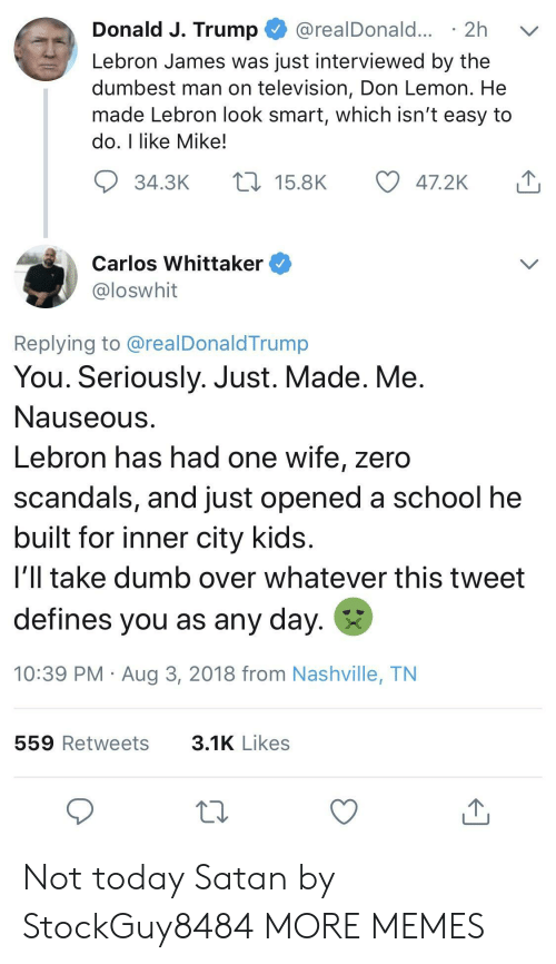 Smartly: Donald J. Trump @realDonald... 2h v  Lebron James was just interviewed by the  dumbest man on television, Don Lemon. He  made Lebron look smart, which isn't easy to  do, I like Mike!  34.3K  15.8K  47.2K  Carlos Whittaker  loswhit  Replying to @realDonaldTrump  You. Seriously. Just. Made. Me  Nauseous  Lebron has had one wife, zero  scandals, and just opened a school he  built for inner city kids  i'll take dumb over whatever this tweet  defines you as any day.  10:39 PM Aug 3, 2018 from Nashville, TN  559 Retweets  3.1K Likes Not today Satan by StockGuy8484 MORE MEMES