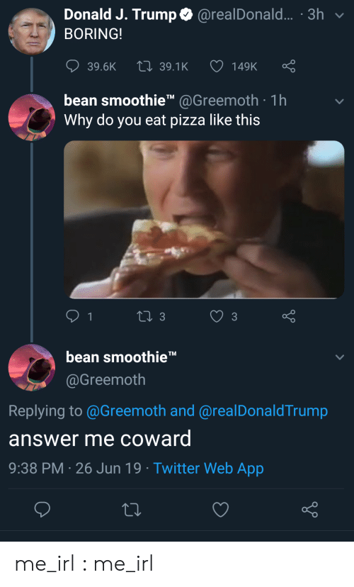 Pizza, Twitter, and Trump: Donald J. Trump@realDonald... .3h  BORING!  149K  LI 39.1K  39.6K  bean smoothieTM@Greemoth 1h  Why do you eat pizza like this  1  LI 3  3  bean smoothie'  @Greemoth  Replying to @Greemoth and @realDonaldTrump  answer me coward  9:38 PM 26 Jun 19 . Twitter Web App me_irl : me_irl
