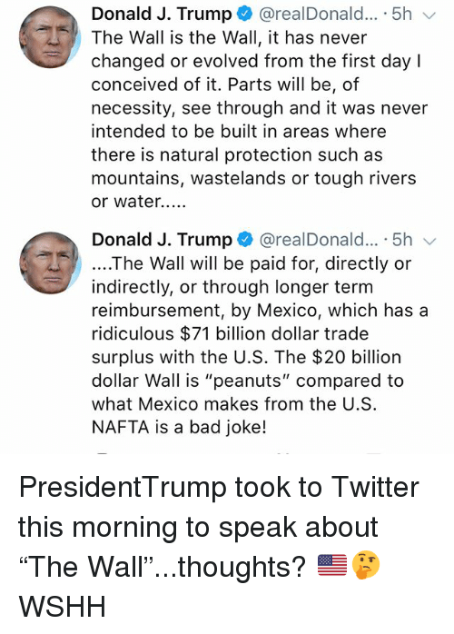 """Bad, Memes, and Twitter: Donald J. Trump + @realDonald...-5h  The Wall is the Wall, it has never  changed or evolved from the first day l  conceived of it. Parts will be, of  necessity, see through and it was never  intended to be built in areas where  there is natural protection such as  mountains, wastelands or tough rivers  or water...  Donald J. Trump @realDonald... 5h  ....The Wall will be paid for, directly or  indirectly, or through longer term  reimbursement, by Mexico, which has a  ridiculous $71 billion dollar trade  surplus with the U.S. The $20 billion  dollar Wall is """"peanuts"""" compared to  what Mexico makes from the U.S  NAFTA is a bad joke! PresidentTrump took to Twitter this morning to speak about """"The Wall""""...thoughts? 🇺🇸🤔 WSHH"""