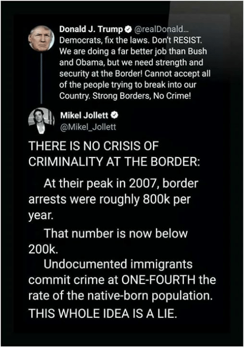 Crime, Obama, and Break: Donald J. Trump@realDonald.  Democrats, fix the laws. Don't RESIST.  We are doing a far better job than Bush  and Obama, but we need strength and  security at the Border! Cannot accept all  of the people trying to break into our  Country. Strong Borders, No Crime!  Mikel Jollett  @Mikel_Jollett  THERE IS NO CRISIS OF  CRIMINALITY AT THE BORDER:  At their peak in 2007, border  arrests were roughly 800k per  year.  That number is now below  200k  Undocumented immigrants  commit crime at ONE-FOURTH the  rate of the native-born population.  THIS WHOLE IDEA IS A LIE
