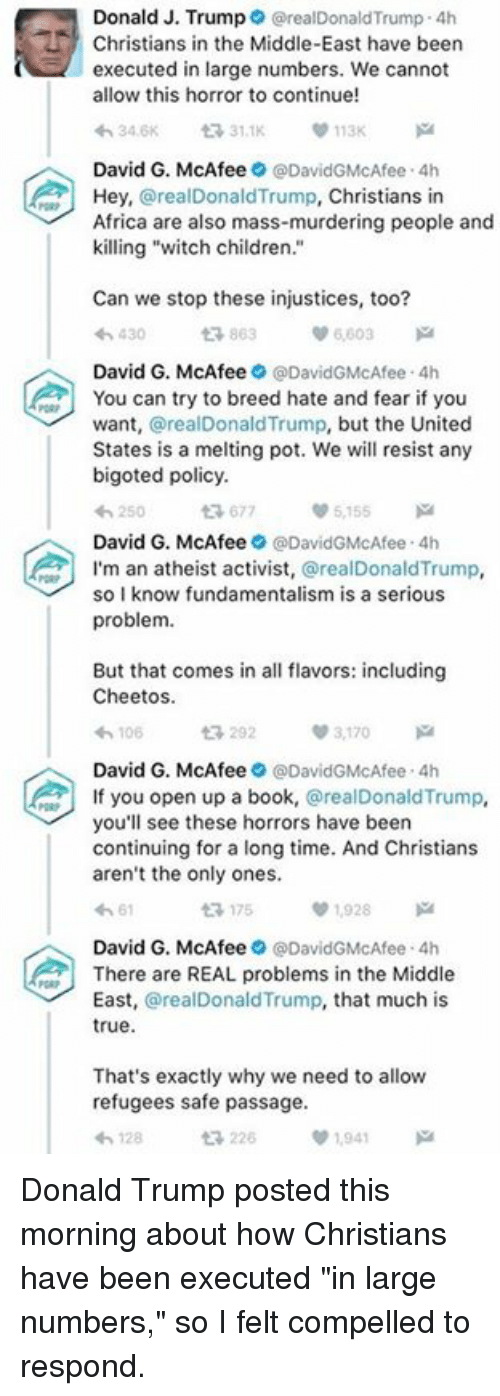 """mcafee: Donald J. Trump  realDonald Trump 4h  Christians in the Middle-East have been  executed in large numbers. We cannot  allow this horror to continue!  0113K  31.1K  David G. McAfee  DavidGMcAfee 4h  Hey,  realDonald Trump,  Christians in  Africa are also mass-murdering people and  killing """"witch children  Can we stop these injustices, too?  863  430  David G. McAfee  @DavidGMcAfee 4h  You can try to breed hate and fear if you  want  @realDonaldTrump, but the United  States is a melting pot. We will resist any  bigoted policy.  677  5155  David G. McAfee  9 @DavidGMcAfee 4h  A I'm an atheist activist  @realDonald Trump  so I know fundamentalism is a serious  problem.  But that comes in all flavors: including  Cheetos.  3,170  v 106  David G. McAfee  @David GMcAfee 4h  f you open up a book  @real Donald Trump  you'll see these horrors have been  continuing for a long time. And Christians  aren't the only ones.  ta 175  01,928  David G. McAfee  @David GMcAfee 4h  There are REAL problems in the Middle  East  arealDonald Trump, that much is  true.  That's exactly why we need to allow  refugees safe passage.  t 226  1941 Donald Trump posted this morning about how Christians have been executed """"in large numbers,"""" so I felt compelled to respond."""