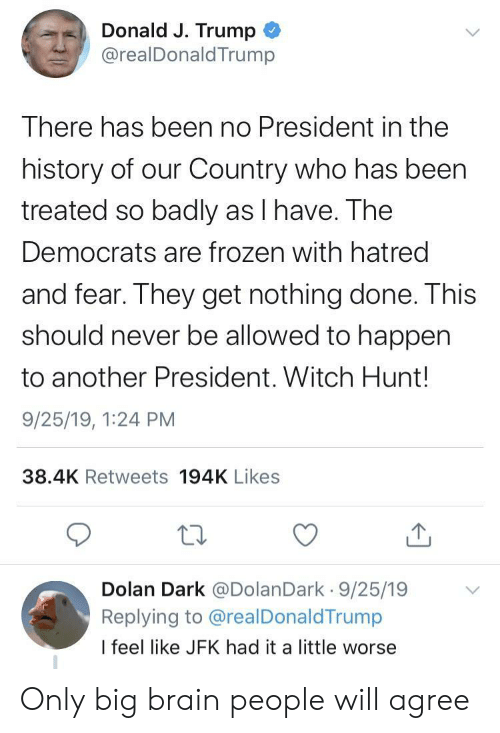 1 24: Donald J. Trump  @realDonald Trump  There has been no President in the  history of our Country who has been  treated so badly as I have. The  Democrats are frozen with hatred  and fear. They get nothing done. This  should never be allowed to happen  to another President. Witch Hunt!  9/25/19, 1:24 PM  38.4K Retweets 194K Likes  Dolan Dark @DolanDark 9/25/19  Replying to @realDonaldTrump  I feel like JFK had it a little worse Only big brain people will agree