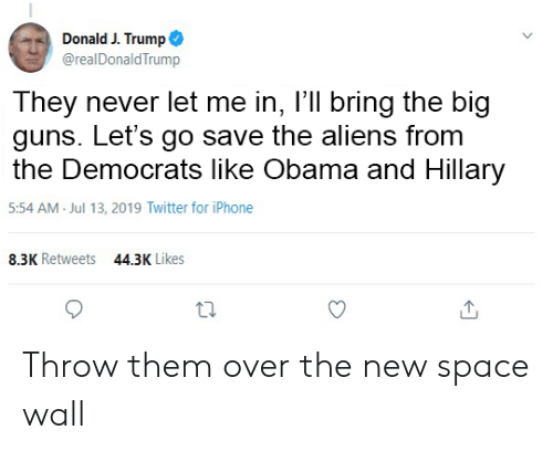 Guns, Iphone, and Obama: Donald J. Trump  @realDonald Trump  They never let me in, I'll bring the big  guns. Let's go save the aliens from  the Democrats like Obama and Hillary  5:54 AM Jul 13, 2019 Twitter for iPhone  8.3K Retweets  44.3K Likes Throw them over the new space wall