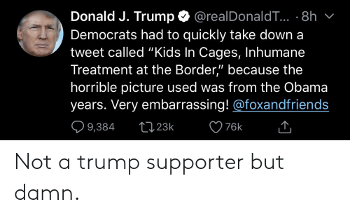 """Obama, Kids, and Trump: Donald J. Trump  @realDonaldT. 8h  Democrats had to quickly take down a  tweet called """"Kids In Cages, Inhumane  Treatment at the Border,"""" because the  horrible picture used was from the Obama  years. Very embarrassing!@foxandfriends  L123k  9,384  76k Not a trump supporter but damn."""