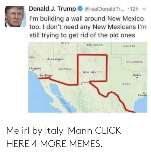dallas texas: Donald J. Trump@realDonaldTr.... 12h  I'm building a wall around New Mexico  too. I don't need any New Mexicans I'm  still trying to get rid of the old ones  UTAH  COLORADO  KANSAS  NIA  OLas Vegas  OKLAHOMA  Angeles  ARIZONA  NEW MEXICO  San Diego  Dallas  TEXAS  Houst  Gulf of Caifo Me irl by Italy_Mann CLICK HERE 4 MORE MEMES.