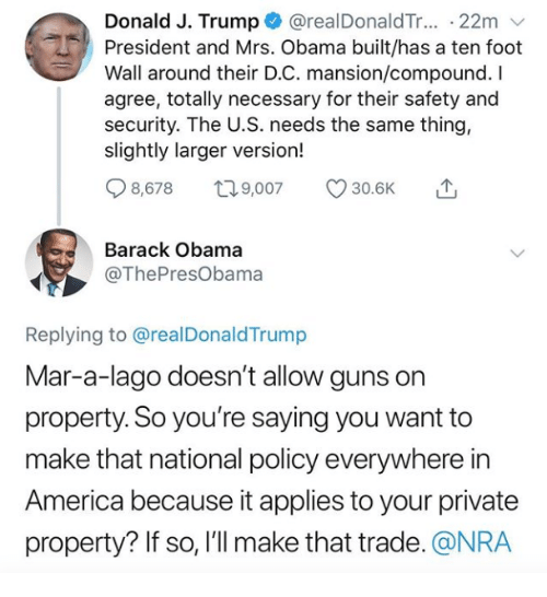 D C: Donald J. Trump @realDonaldTr... 22m v  President and Mrs. Obama built/has a ten foot  Wall around their D.C. mansion/compound. I  agree, totally necessary for their safety and  security. The U.S. needs the same thing,  slightly larger version!  Q8578 t 9,007 30.6K  Barack Obama  @ThePresObama  Replying to @realDonaldTrump  Mar-a-lago doesn't allow guns on  property. So you're saying you want to  make that national policy everywhere in  America because it applies to your private  property? If so, l'll make that trade. @NRA