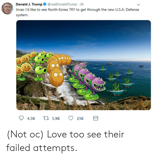 J Trump: Donald J. Trump @realDonaldTrump 2h  Imao l'd like to see North Korea TRY to get through the new U.S.A. Defense  system.  t 5.9K  4.5K  23K (Not oc) Love too see their failed attempts.
