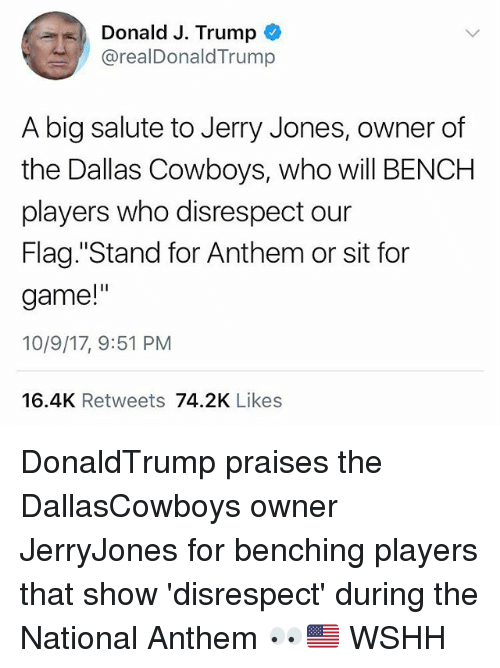 "Jerry Jones: Donald J. Trump  @realDonaldTrump  A big salute to Jerry Jones, owner of  the Dallas Cowboys, who will BENCH  players who disrespect our  Flag. ""Stand for Anthem or sit for  game!""  10/9/17, 9:51 PM  16.4K Retweets 74.2K Likes DonaldTrump praises the DallasCowboys owner JerryJones for benching players that show 'disrespect' during the National Anthem 👀🇺🇸 WSHH"
