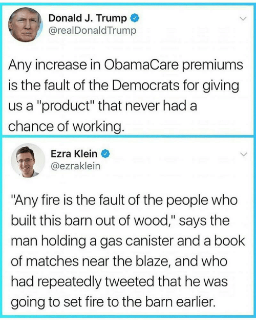 """ezra klein: Donald J. Trump  @realDonaldTrump  Any increase in ObamaCare premiums  is the fault of the Democrats for giving  us a """"product"""" that never had a  chance of working  Ezra Klein  @ezraklein  """"Any fire is the fault of the people who  built this barn out of wood,"""" says the  man holding a gas canister and a book  of matches near the blaze, and who  had repeatedly tweeted that he was  going to set fire to the barn earlier."""