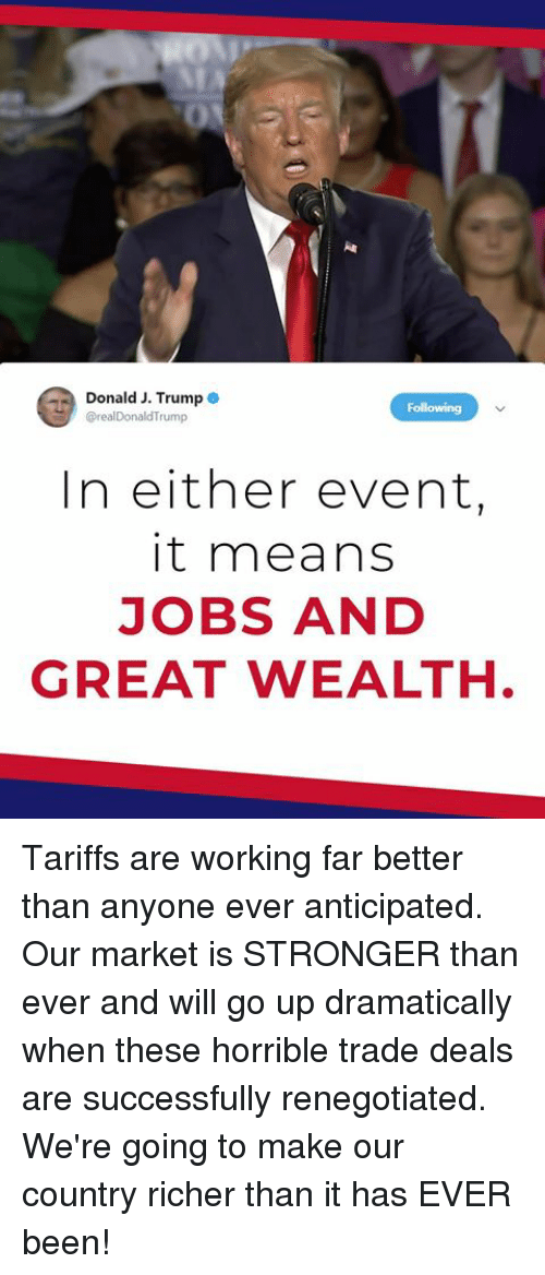 Jobs, Trump, and Been: Donald J. Trump  @realDonaldTrump  Folliowing  In either event,  it means  JOBS AND  GREAT WEALTH Tariffs are working far better than anyone ever anticipated. Our market is STRONGER than ever and will go up dramatically when these horrible trade deals are successfully renegotiated. We're going to make our country richer than it has EVER been!
