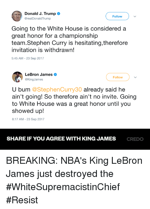 LeBron James, Memes, and Stephen: Donald J. Trump  @realDonaldTrump  Follow  Going to the White House is considered a  great honor for a championship  team.Stephen Curry is hesitating,therefore  invitation is withdrawn!  5:45 AM-23 Sep 2017  LeBron James  @KingJames  Follow  U bum @StephenCurry30 already said he  ain't going! So therefore ain't no invite. Going  to White House was a great honor until you  showed up!  8:17 AM-23 Sep 2017  SHARE IF YOU AGREE WITH KING JAMES  CREDO BREAKING: NBA's King LeBron James just destroyed the #WhiteSupremacistinChief #Resist