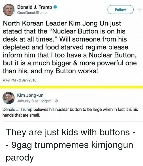 "9gag, Food, and Kim Jong-Un: Donald J. Trump  @realDonaldTrump  Follow  North Korean Leader Kim Jong Un just  stated that the ""Nuclear Button is on his  desk at all times."" Will someone from his  depleted and food starved regime please  inform him that I too have a Nuclear Button,  but it is a much bigger & more powerful one  than his, and my Button works!  4:49 PM-2 Jan 2018  Kim Jong-un  January 3 at 1:22pm.  Donald J. Trump believes his nuclear button to be large when in fact it is his  hands that are small. They are just kids with buttons - - 9gag trumpmemes kimjongun parody"