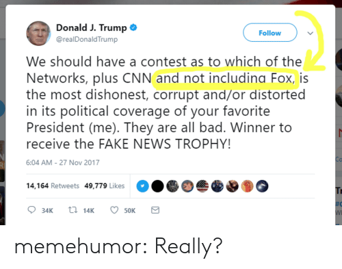 distorted: Donald J. Trump  @realDonaldTrump  Follow  We should have a contest as to which of the  Networks, plus CNN and not includina Fox, is  the most dishonest, corrupt and/or distorted  in its political coverage of your favorite  President (me). They are all bad. Winner to  receive the FAKE NEWS TROPHY!  6:04 AM-27 Nov 2017  14,164 Retweets 49,779 Likes  34K  14K  50K memehumor:  Really?