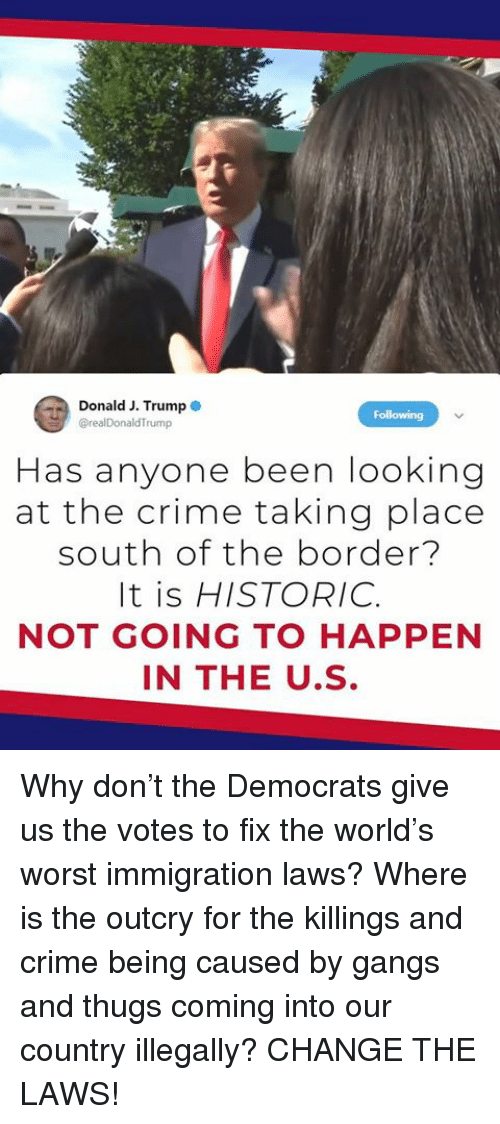 Crime, Immigration, and Trump: Donald J. Trump  @realDonaldTrump  Folowing  Has anyone been looking  at the crime taking place  south of the border?  It is HISTORIC.  NOT GOING TO HAPPEN  IN THE U.S Why don't the Democrats give us the votes to fix the world's worst immigration laws? Where is the outcry for the killings and crime being caused by gangs and thugs coming into our country illegally? CHANGE THE LAWS!