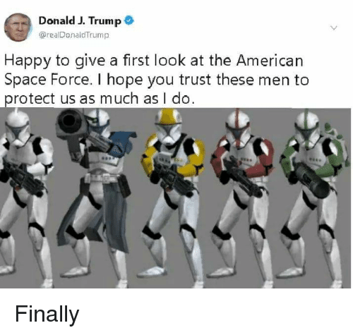 American, Happy, and Space: Donald J. Trump  @realDonaldTrump  Happy to give a first look at the American  Space Force. I hope you trust these men to  protect us as much as I do. Finally