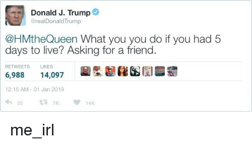 Live, Trump, and Irl: ) Donald J. Trump@  @realDonaldTrump  @HMtheQueen What you you do if you had 5  days to live? Asking for a friend  RETWEETS LIKES  6,988 14,097  12:15 AM-01 Jan 2019  唰累囫疿困闻