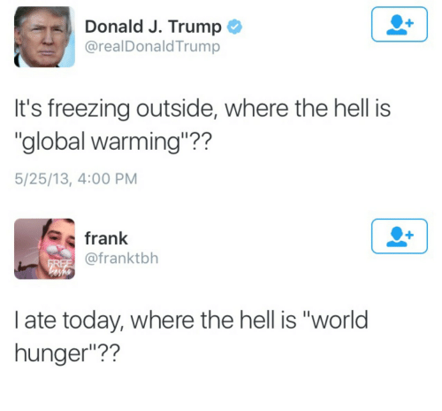 """world hunger: Donald J. Trump  @realDonaldTrump  It's freezing outside, where the hell is  """"global warming""""??  5/25/13, 4:00 PM   frank  @franktbh  I ate today, where the hell is """"world  hunger""""??"""