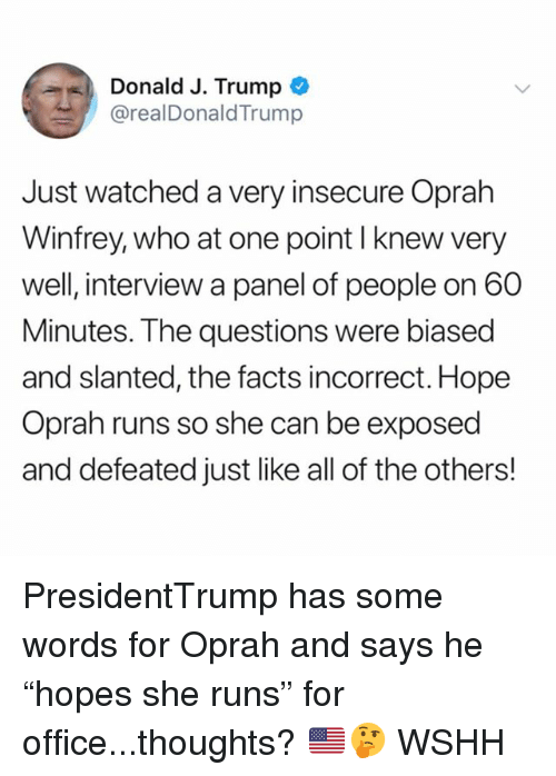 """Oprah Winfrey: Donald J. Trump  @realDonaldTrump  Just watched a very insecure Oprah  Winfrey, who at one point I knew very  well, interview a panel of people on 60  Minutes. The questions were biased  and slanted, the facts incorrect. Hope  Oprah runs so she can be exposed  and defeated just like all of the others! PresidentTrump has some words for Oprah and says he """"hopes she runs"""" for office...thoughts? 🇺🇸🤔 WSHH"""