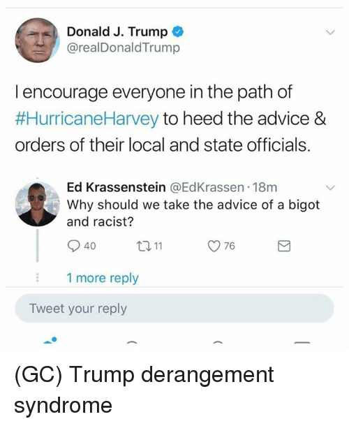 Bigotism: Donald J. Trump  @realDonaldTrump  l encourage everyone in the path of  #HurricaneHarvey to heed the advice &  orders of their local and state officials.  Ed Krassenstein @EdKrassen 18m  Why should we take the advice of a bigot  and racist?  40  ロ11  76  1 more reply  Tweet your reply (GC) Trump derangement syndrome