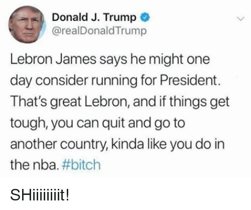Bitch, LeBron James, and Nba: Donald J. Trump *  @realDonaldTrump  Lebron James says he might one  day consider running for President.  That's great Lebron, and if things get  tough, you can quit and go to  another country, kinda like you do in  the nba#bitch SHiiiiiiiit!