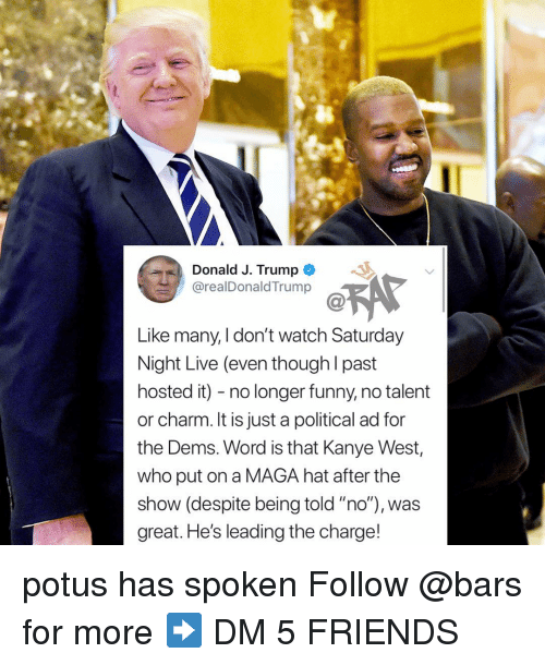 "potus: Donald J. Trump  @realDonaldTrump  Like many, I don't watch Saturday  Night Live (even though l past  hosted it) - no longer funny, no talent  or charm. It is just a political ad for  the Dems. Word is that Kanye West,  who put on a MAGA hat after the  show (despite being told ""no""), was  great. He's leading the charge! potus has spoken Follow @bars for more ➡️ DM 5 FRIENDS"
