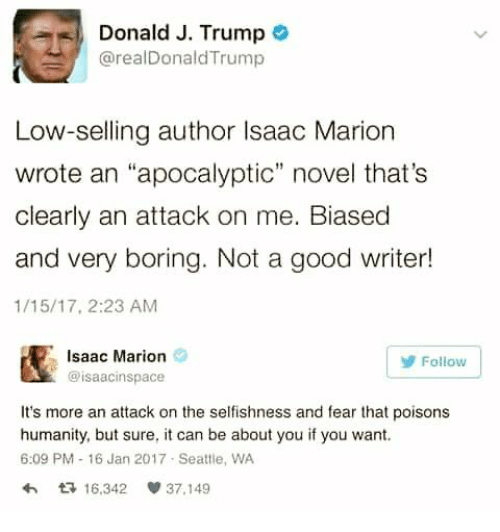 """Selfishness: Donald J. Trump  @realDonaldTrump  Low-selling author Isaac Marion  wrote an """"apocalyptic"""" novel that's  clearly an attack on me. Biased  and very boring. Not a good writer!  1/15/17, 2:23 AM  Isaac Marion  @isaacinspace  Follow  It's more an attack on the selfishness and fear that poisons  humanity, but sure, it can be about you if you want.  6:09 PM 16 Jan 2017 Seattle, WA  わ다 16.342 37.149"""