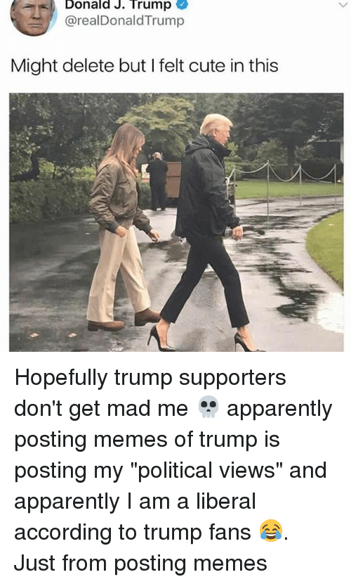 """madding: Donald J. Trump  @realDonaldTrump  Might delete but I felt cute in this Hopefully trump supporters don't get mad me 💀 apparently posting memes of trump is posting my """"political views"""" and apparently I am a liberal according to trump fans 😂. Just from posting memes"""