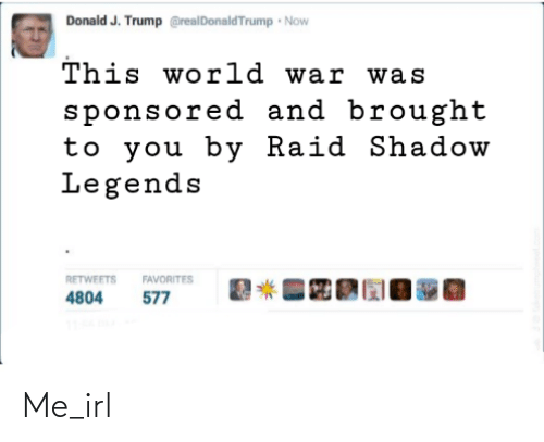 Favorites: Donald J. Trump @realDonaldTrump Now  This world war was  sponsored and brought  to you by Raid Shadow  Legends  RETWEETS  FAVORITES  577  4804 Me_irl