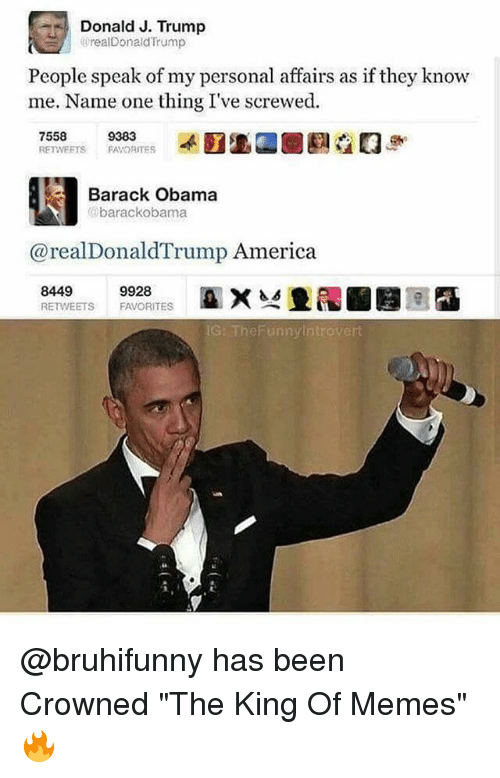 """America, Funny, and Memes: Donald J. Trump  realDonaldTrump  People speak of my personal affairs as if they knovw  me. Name one thing I've screwed.  RETWEETS FAVORITES  Barack Obama  の barackobama  @realDonaldTrump America  8449  RETWEETS FAVORITES  G: TheFunnylntrovert @bruhifunny has been Crowned """"The King Of Memes"""" 🔥"""