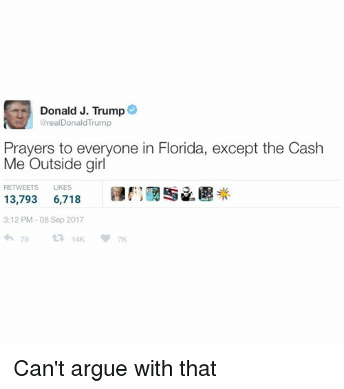 "Arguing, Florida, and Girl: Donald J. Trump@  @realDonaldTrump  Prayers to everyone in Florida, except the Cash  Me Outside girl  RETWEETS LIKES  13,793 6,718 E"" /遇米  3:12 PM-08 Sep 2017 Can't argue with that"