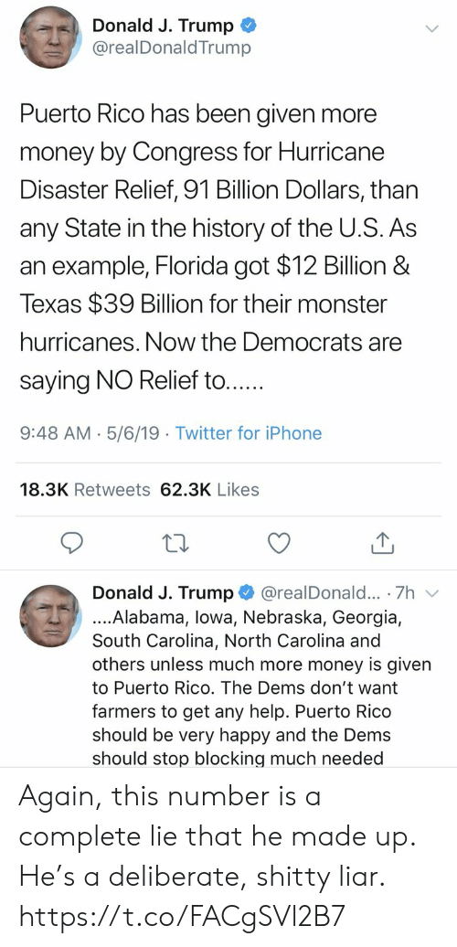 North Carolina: Donald J. Trump  @realDonaldTrump  Puerto Rico has been given more  money by Congress for Hurricane  Disaster Relief, 91 Billion Dollars, than  any State in the history of the U.S. As  an example, Florida got $12 Billion &  Texas $39 Billion for their monster  hurricanes. Now the Democrats are  saying NO Relief to....  9:48 AM- 5/6/19 Twitter for iPhone  18.3K Retweets 62.3K Likes  Donald J. Trump @realDonald... 7h v  ....Alabama, lowa, Nebraska, Georgia,  South Carolina, North Carolina and  others unless much more money is given  to Puerto Rico. The Dems don't want  farmers to get any help. Puerto Rico  should be very happy and the Dems  should stop blocking much needed Again, this number is a complete lie that he made up. He's a deliberate, shitty liar. https://t.co/FACgSVl2B7