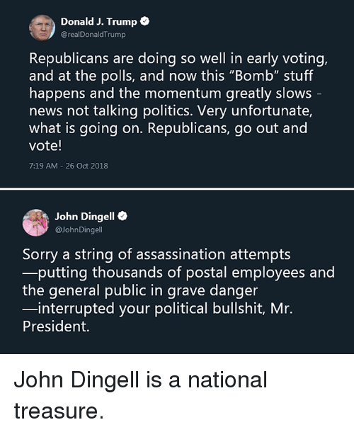 """Assassination, Memes, and News: Donald J. Trump  @realDonaldTrump  Republicans are doing so well in early voting,  and at the polls, and now this """"Bomb"""" stuff  happens and the momentum greatly slows  news not talking politics. Very unfortunate,  what is going on. Republicans, go out and  vote!  7:19 AM-26 Oct 2018  John Dingell e  aJohnDingell  Sorry a string of assassination attempts  putting thousands of postal employees and  the general public in grave danger  interrupted your political bullshit, Mr.  President. John Dingell is a national treasure."""