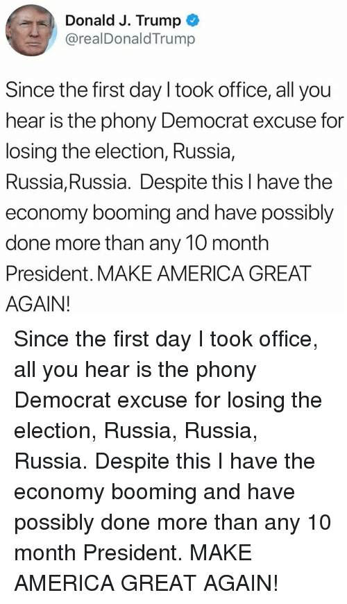 America, Office, and Russia: Donald J. Trump  @realDonaldTrump  Since the first day I took office, all you  hear is the phony Democrat excuse for  losing the election, Russia,  Russia, Russia. Despite this l have the  economy booming and have possibly  done more than any 10 month  President. MAKE AMERICA GREAT  AGAIN! Since the first day I took office, all you hear is the phony Democrat excuse for losing the election, Russia, Russia, Russia. Despite this I have the economy booming and have possibly done more than any 10 month President. MAKE AMERICA GREAT AGAIN!