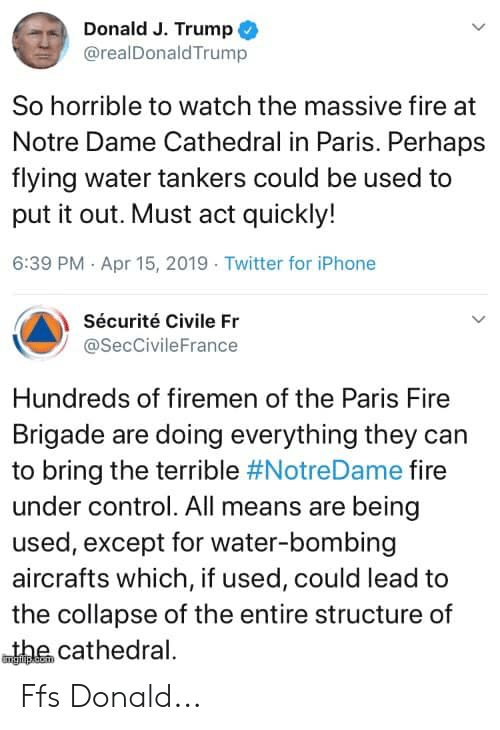Firemen: Donald J. Trump  @realDonaldTrump  So horrible to watch the massive fire at  Notre Dame Cathedral in Paris. Perhaps  flying water tankers could be used to  put it out. Must act quickly!  6:39 PM Apr 15, 2019 Twitter for iPhone  Sécurité Civile Fr  @SecCivileFrance  Hundreds of firemen of the Paris Fire  Brigade are doing everything they can  to bring the terrible #NotreDame fire  under control. All means are being  used, except for water-bombing  aircrafts which, if used, could lead to  the collapse of the entire structure of  wthe cathedral. Ffs Donald...