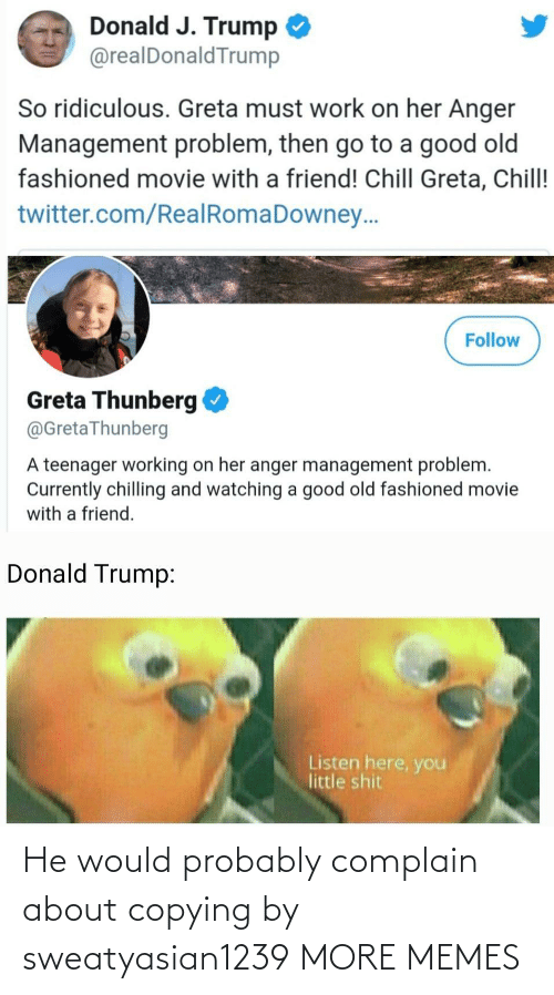 donald: Donald J. Trump  @realDonaldTrump  So ridiculous. Greta must work on her Anger  Management problem, then go to a good old  fashioned movie with a friend! Chill Greta, Chill!  twitter.com/RealRomaDowney..  Follow  Greta Thunberg  @GretaThunberg  A teenager working on her anger management problem.  Currently chilling and watching a good old fashioned movie  with a friend.  Donald Trump:  Listen here, you  little shit He would probably complain about copying by sweatyasian1239 MORE MEMES
