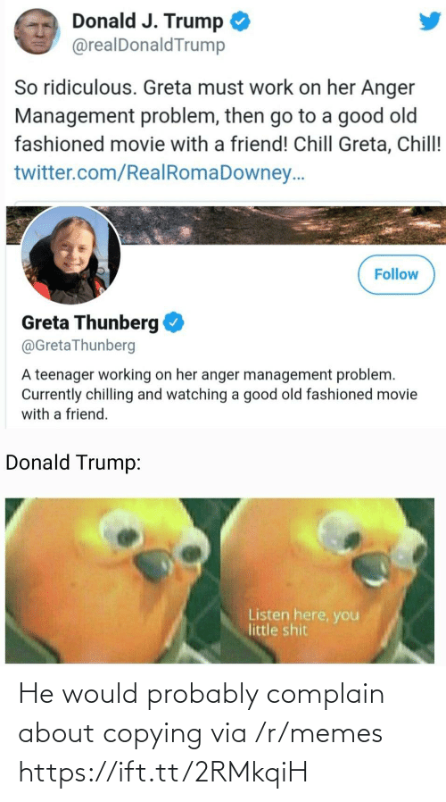 Donald Trump: Donald J. Trump  @realDonaldTrump  So ridiculous. Greta must work on her Anger  Management problem, then go to a good old  fashioned movie with a friend! Chill Greta, Chill!  twitter.com/RealRomaDowney..  Follow  Greta Thunberg  @GretaThunberg  A teenager working on her anger management problem.  Currently chilling and watching a good old fashioned movie  with a friend.  Donald Trump:  Listen here, you  little shit He would probably complain about copying via /r/memes https://ift.tt/2RMkqiH