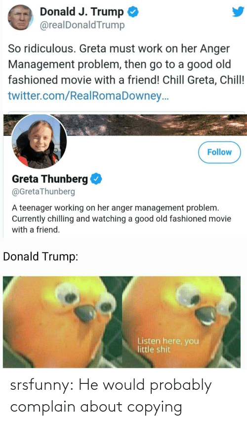 donald: Donald J. Trump  @realDonaldTrump  So ridiculous. Greta must work on her Anger  Management problem, then go to a good old  fashioned movie with a friend! Chill Greta, Chill!  twitter.com/RealRomaDowney..  Follow  Greta Thunberg  @GretaThunberg  A teenager working on her anger management problem.  Currently chilling and watching a good old fashioned movie  with a friend.  Donald Trump:  Listen here, you  little shit srsfunny:  He would probably complain about copying