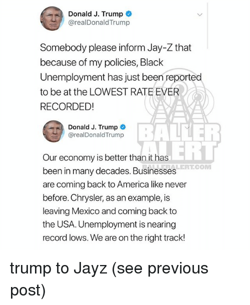America, Jay, and Jay Z: Donald J. Trump *  ! @realDonaldTrump  Somebody please inform Jay-Z that  because of my policies, Black  Unemployment has just been reported  to be at the LOWEST RATE EVER  RECORDE!  Donald J. Trump  @realDonaldTrump  BALEER  RERT  Our economy is better than it has  been in many decades. Businesses  are coming back to America like never  before. Chrysler, as an example, is  leaving Mexico and coming back to  the USA. Unemployment is nearing  record lows. We are on the right track!  ALERT.COM trump to Jayz (see previous post)