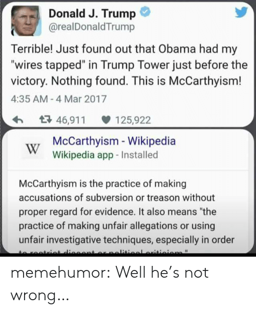 "Obama, Tumblr, and Wikipedia: Donald J. Trump  @realDonaldTrump  Terrible! Just found out that Obama had my  ""wires tapped"" in Trump Tower just before the  victory. Nothing found. This is McCarthyism!  4:35 AM- 4 Mar 2017  46,91 125,922  McCarthyisim Wikipedia  Wikipedia app-Installed  McCarthyism is the practice of making  accusations of subversion or treason without  proper regard for evidence. It also means ""the  practice of making unfair allegations or using  unfair investigative techniques, especially in order memehumor:  Well he's not wrong…"