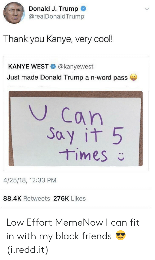 Donald Trump, Friends, and Kanye: Donald J. Trump  .. @realDonaldTrump  Thank you Kanye, very cool!  KANYE WEST @kanyewest  Just made Donald Trump a n-word passe  U Can  oy it 5  4/25/18, 12:33 PM  88.4K Retweets 276K Likes Low Effort MemeNow I can fit in with my black friends 😎 (i.redd.it)