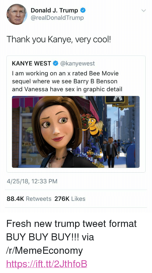 "Bee Movie, Fresh, and Kanye: Donald J. Trump  @realDonaldTrump  Thank you Kanye, very cool  KANYE WEST @kanyewest  I am working on an x rated Bee Movie  sequel where we see Barry B Benson  and Vanessa have sex in graphic detail  4/25/18, 12:33 PM  88.4K Retweets 276K Likes <p>Fresh new trump tweet format BUY BUY BUY!!! via /r/MemeEconomy <a href=""https://ift.tt/2JthfoB"">https://ift.tt/2JthfoB</a></p>"