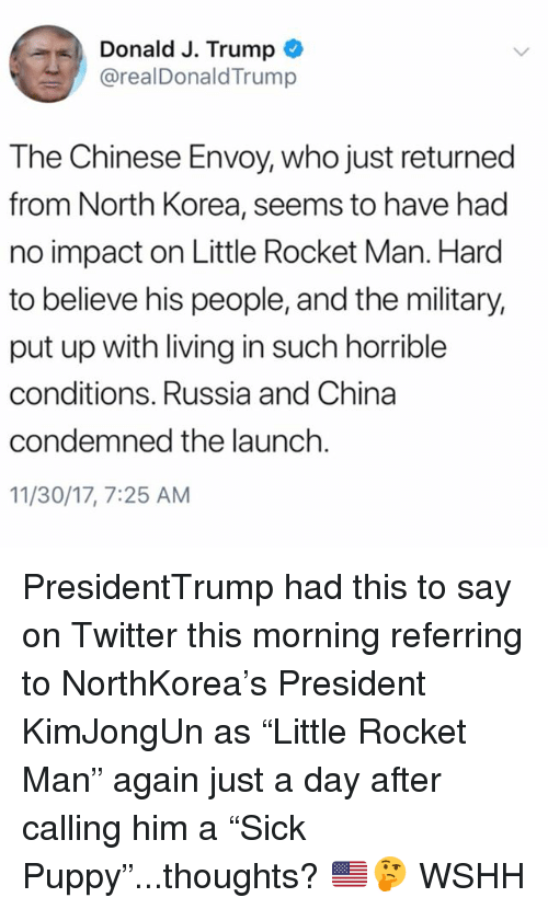 "Memes, North Korea, and Twitter: Donald J. Trump  @realDonaldTrump  The Chinese Envoy, who just returned  from North Korea, seems to have had  no impact on Little Rocket Man. Hard  to believe his people, and the military,  put up with living in such horrible  conditions. Russia and China  condemned the launch  11/30/17, 7:25 AM PresidentTrump had this to say on Twitter this morning referring to NorthKorea's President KimJongUn as ""Little Rocket Man"" again just a day after calling him a ""Sick Puppy""...thoughts? 🇺🇸🤔 WSHH"