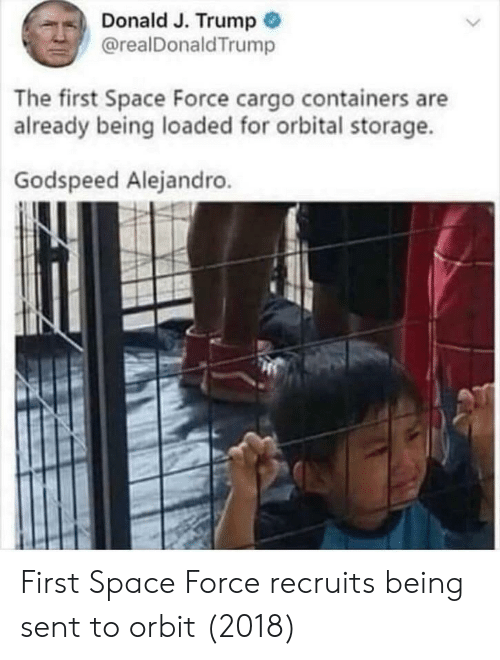Space, Trump, and Force: Donald J. Trump  @realDonaldTrump  The first Space Force cargo containers are  already being loaded for orbital storage.  Godspeed Alejandro. First Space Force recruits being sent to orbit (2018)