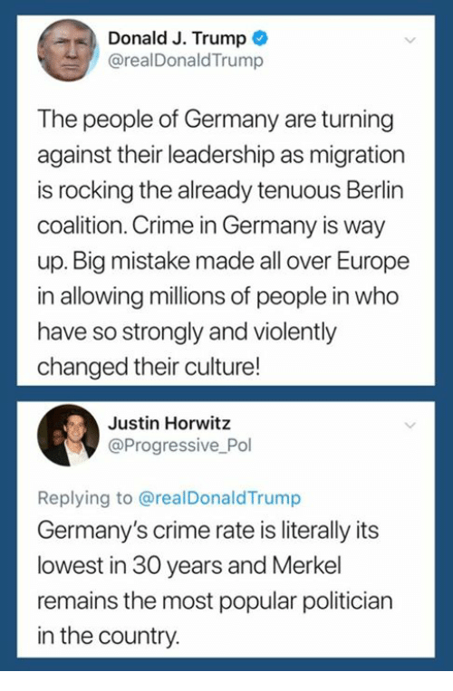 merkel: Donald J. Trump  @realDonaldTrump  The people of Germany are turning  against their leadership as migration  is rocking the already tenuous Berlin  coalition. Crime in Germany is way  up. Big mistake made all over Europe  in allowing millions of people in who  have so strongly and violently  changed their culture!  Justin Horwitz  @Progressive Pol  Replying to @realDonaldTrump  Germany's crime rate is literally its  lowest in 30 years and Merkel  remains the most popular politician  in the country.