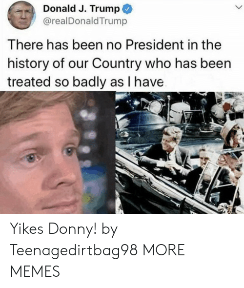 donald: Donald J. Trump  @realDonaldTrump  There has been no President in the  history of our Country who has been  treated so badly as I have Yikes Donny! by Teenagedirtbag98 MORE MEMES