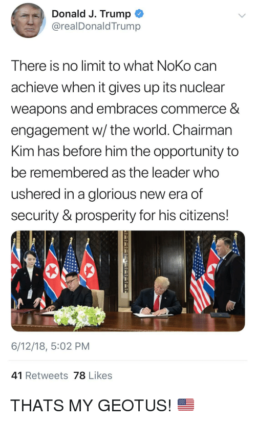 Opportunity, Trump, and World: Donald J. Trump  @realDonaldTrump  There is no limit to what NoKo can  achieve when it gives up its nuclear  weapons and embraces commerce &  engagement w/ the world. Chairman  Kim has before him the opportunity to  be remembered as the leader who  ushered in a glorious new era of  security & prosperity for his citizens!  6/12/18, 5:02 PM  41 Retweets 78 Likes