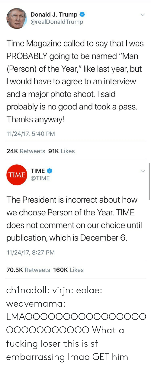 """Fucking, Lmao, and Target: Donald J. Trump  @realDonaldTrump  Time Magazine called to say that I was  PROBABLY going to be named """"Man  (Person) of the Year,"""" like last year, but  I would have to agree to an interview  and a major photo shoot. I said  probably is no good and took a pass.  Thanks anyway!  11/24/17, 5:40 PM  24K Retweets 91K Likes   TIME  @TIME  TIME  The President is incorrect about how  we choose Person of the Year. TIME  does not comment on our choice until  publication, which is December 6.  11/24/17, 8:27 PM  70.5K Retweets 160K Likes ch1nadoll:  virjn:  eolae:  weavemama:  LMAOOOOOOOOOOOOOOOOOOOOOOOOOOO  What a fucking loser   this is sf embarrassing lmao  GET him"""