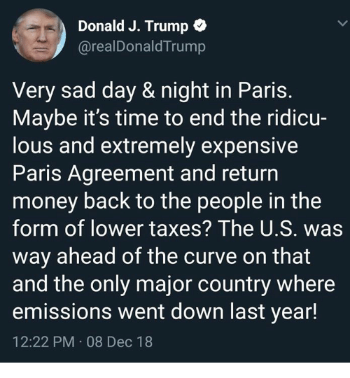 Curving, Memes, and Money: Donald J. Trump *  @realDonaldTrump  Very sad day & night in Paris.  Maybe it's time to end the ridicu-  lous and extremely expensive  Paris Agreement and return  money back to the people in the  form of lower taxes? The U.S. was  way ahead of the curve on that  and the only major country where  emissions went down last year!  12:22 PM 08 Dec 18