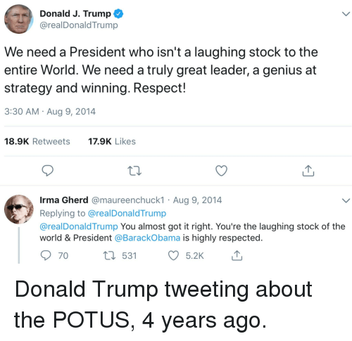 Donald Trump, Politics, and Respect: Donald J. Trump  @realDonaldTrump  We need a President who isn't a laughing stock to the  entire World. We need a truly great leader, a genius at  strategy and winning. Respect!  3:30 AM Aug 9, 2014  18.9K Retweets  17.9K Likes  Irma Gherd @maureenchuck1 Aug 9, 2014  Replying to @realDonald Trump  @realDonaldTrump You almost got it right. You're the laughing stock of the  world & President @BarackObama is highly respected.  531  5.2K